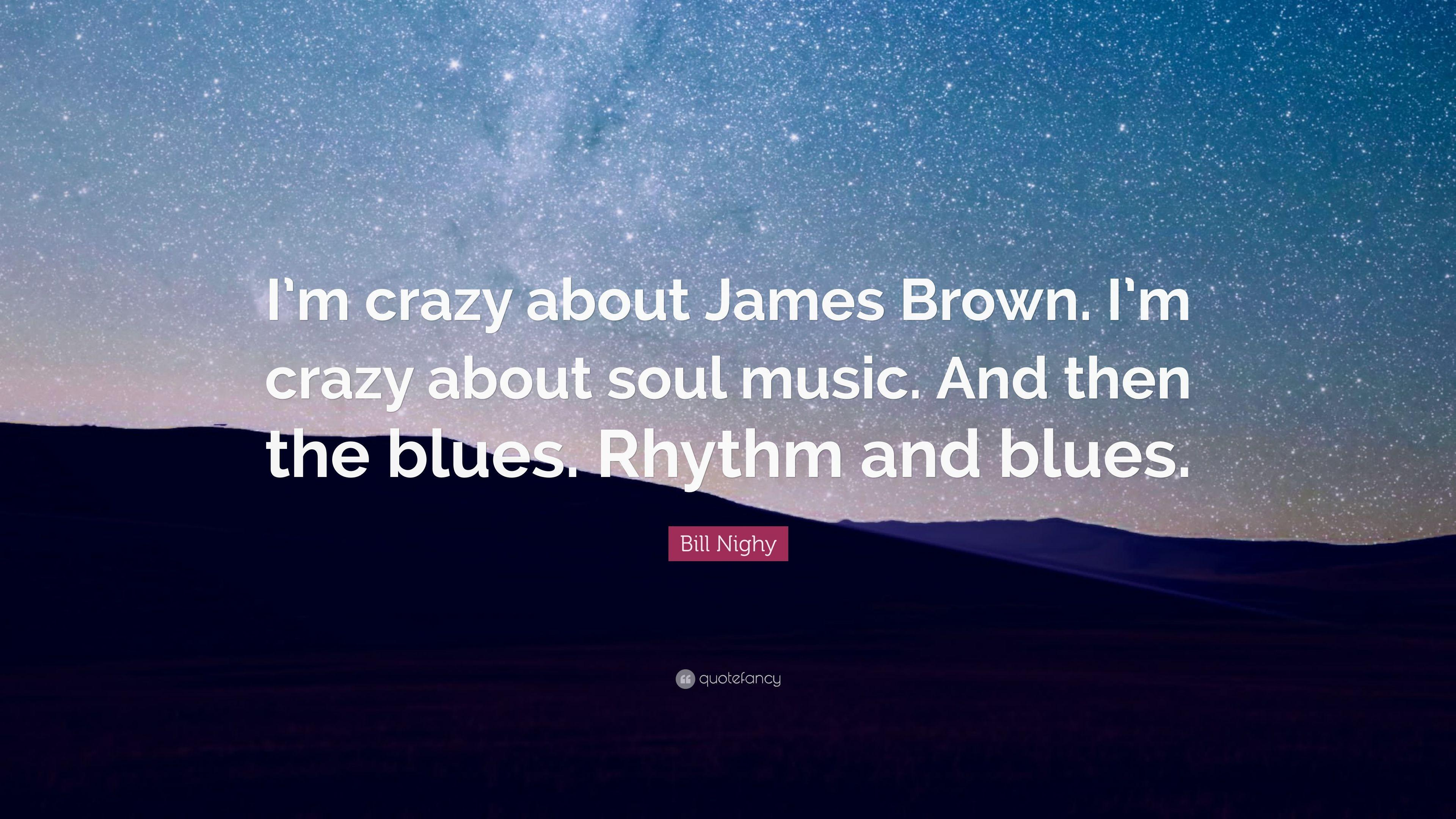 "Bill Nighy Quote: ""I'm crazy about James Brown. I'm crazy about soul"
