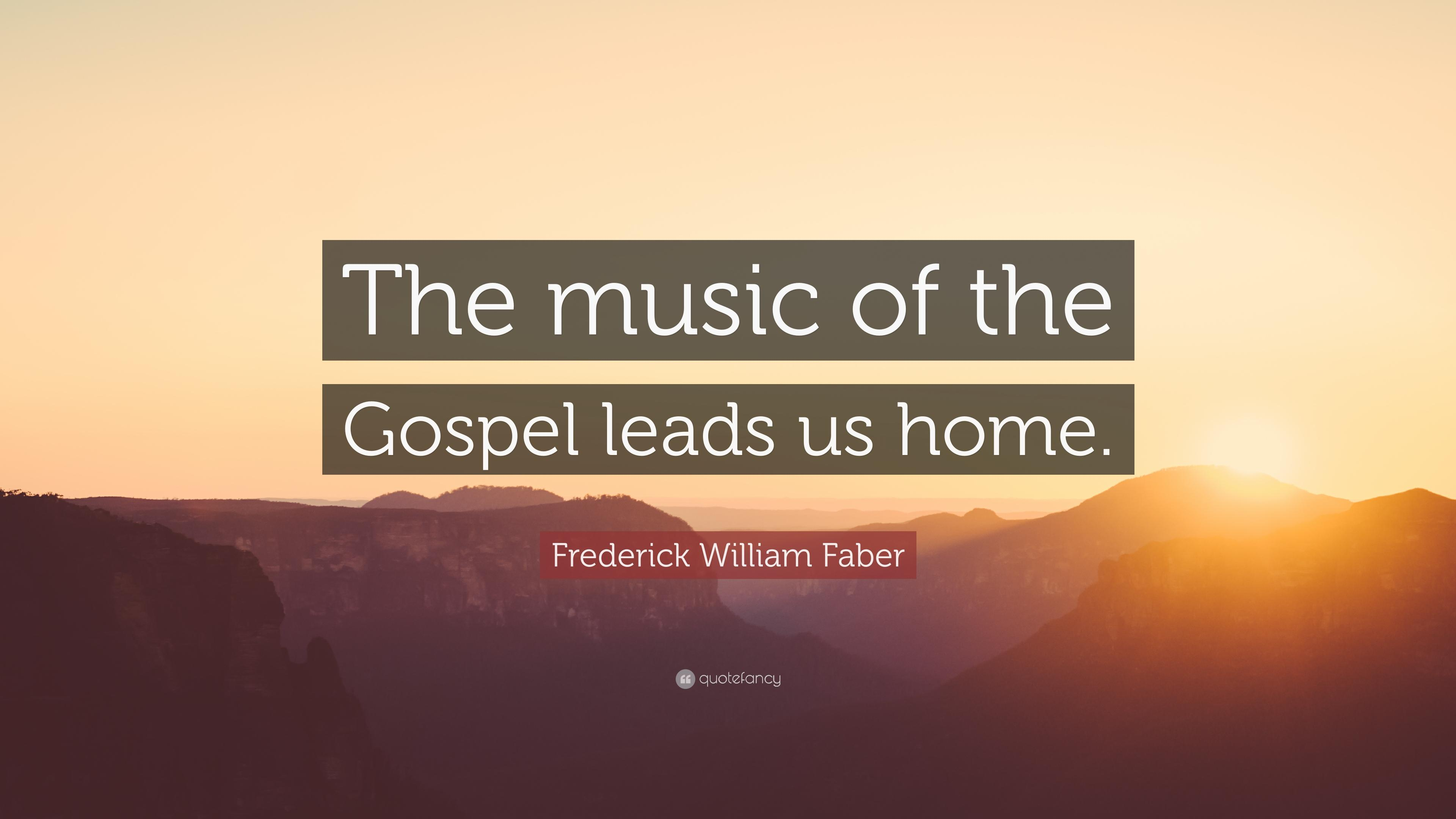 "Frederick William Faber Quote: ""The music of the Gospel leads us ..."