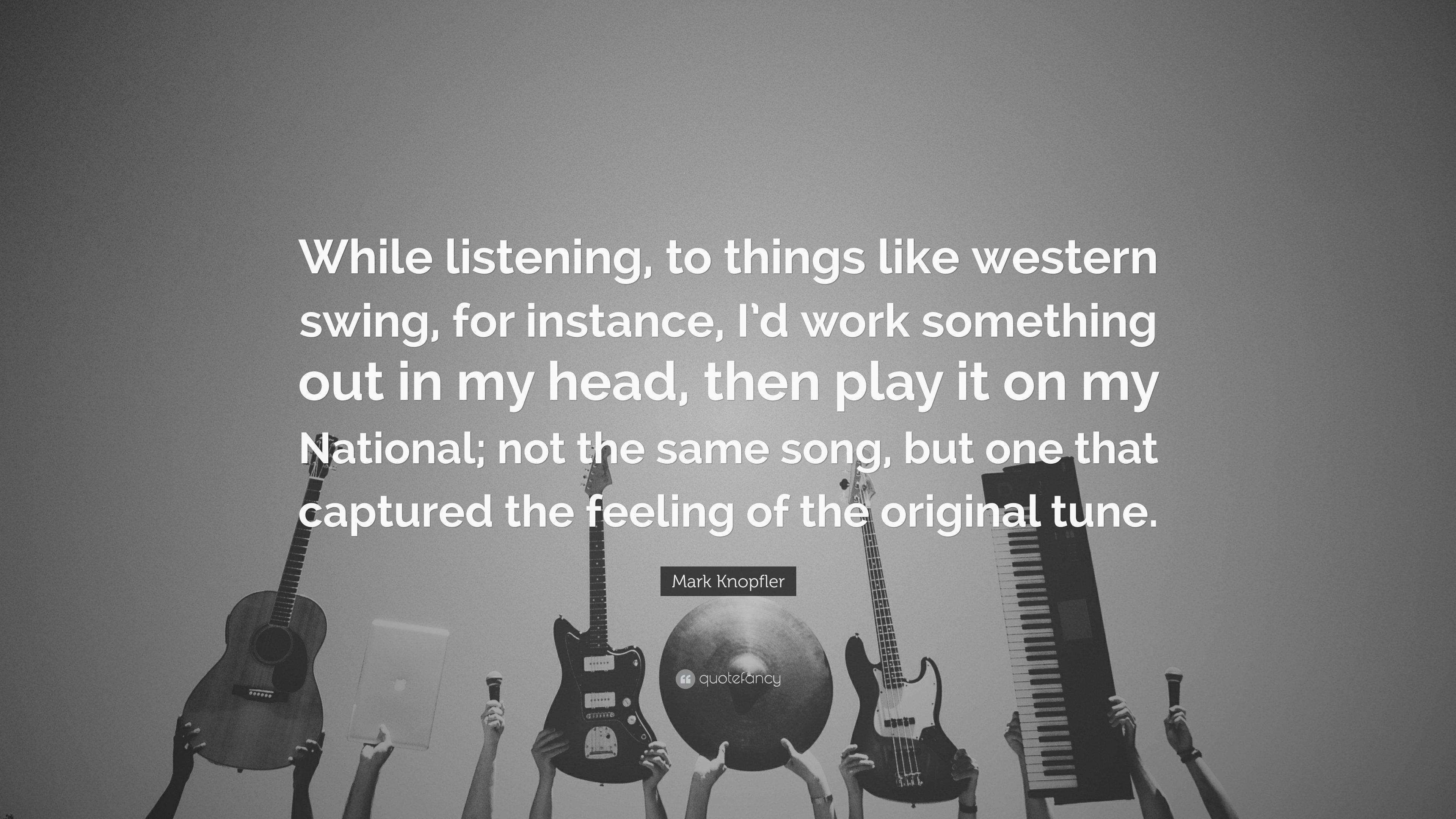 "Mark Knopfler Quote: ""While listening, to things like western swing"