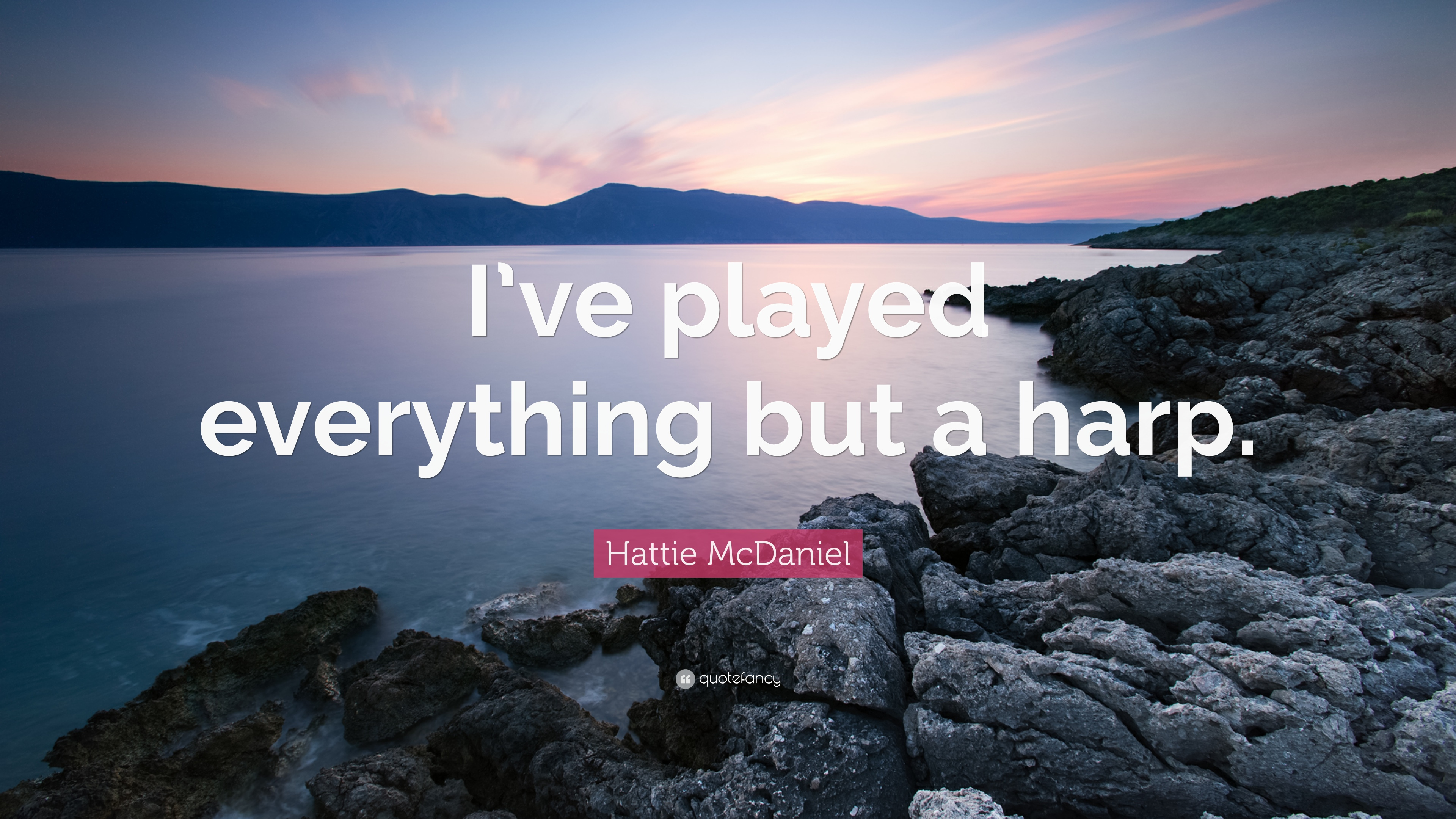 "Hattie McDaniel Quote: ""I've played everything but a harp."""