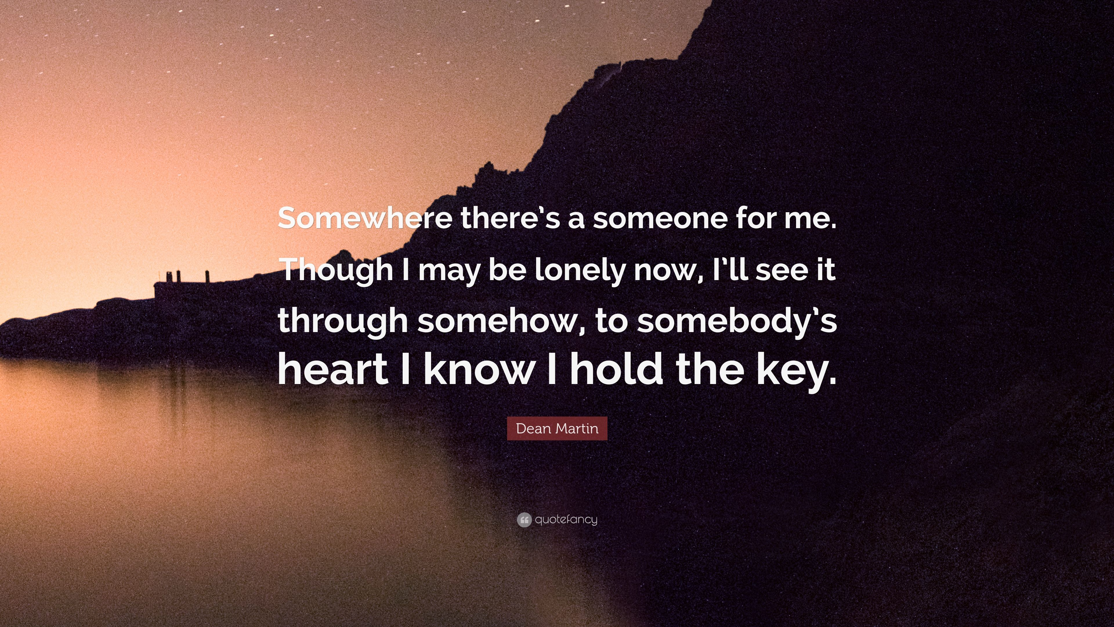 "Dean Martin Quote: ""Somewhere there's a someone for me. Though I may"
