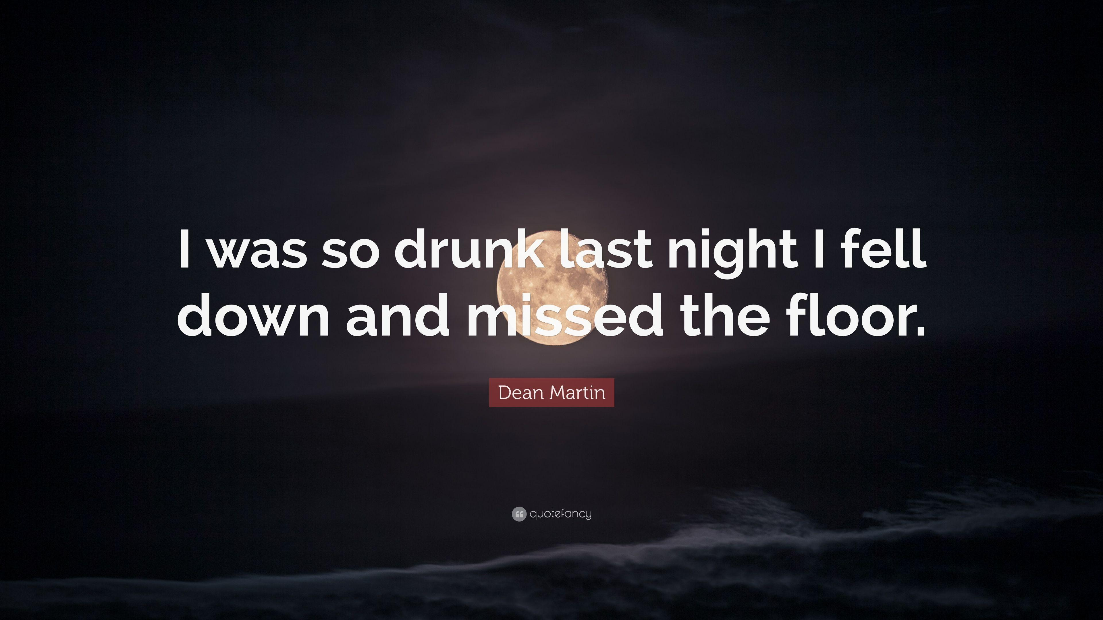 "Dean Martin Quote: ""I was so drunk last night I fell down and missed"