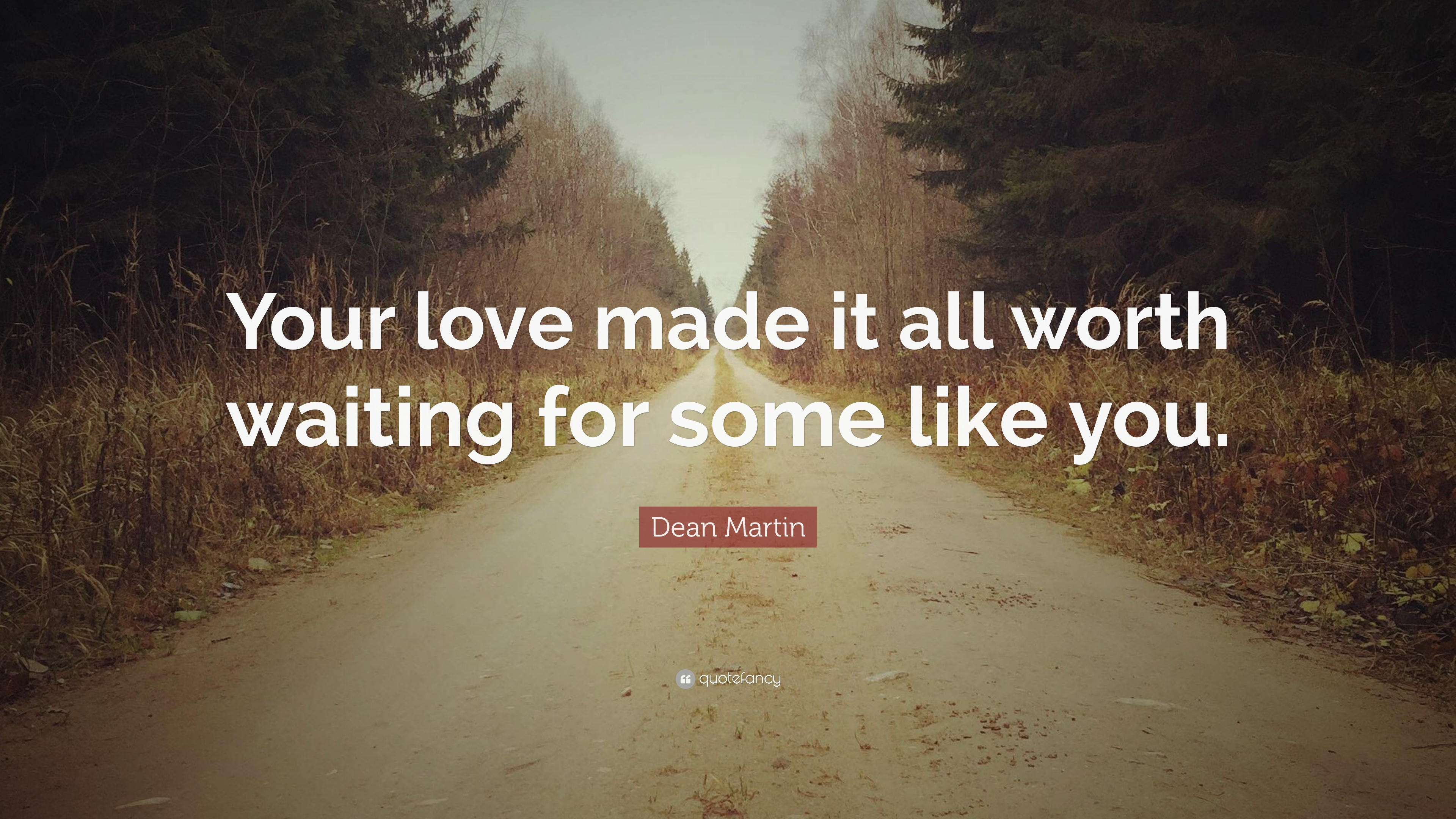 "Dean Martin Quote: ""Your love made it all worth waiting for some"