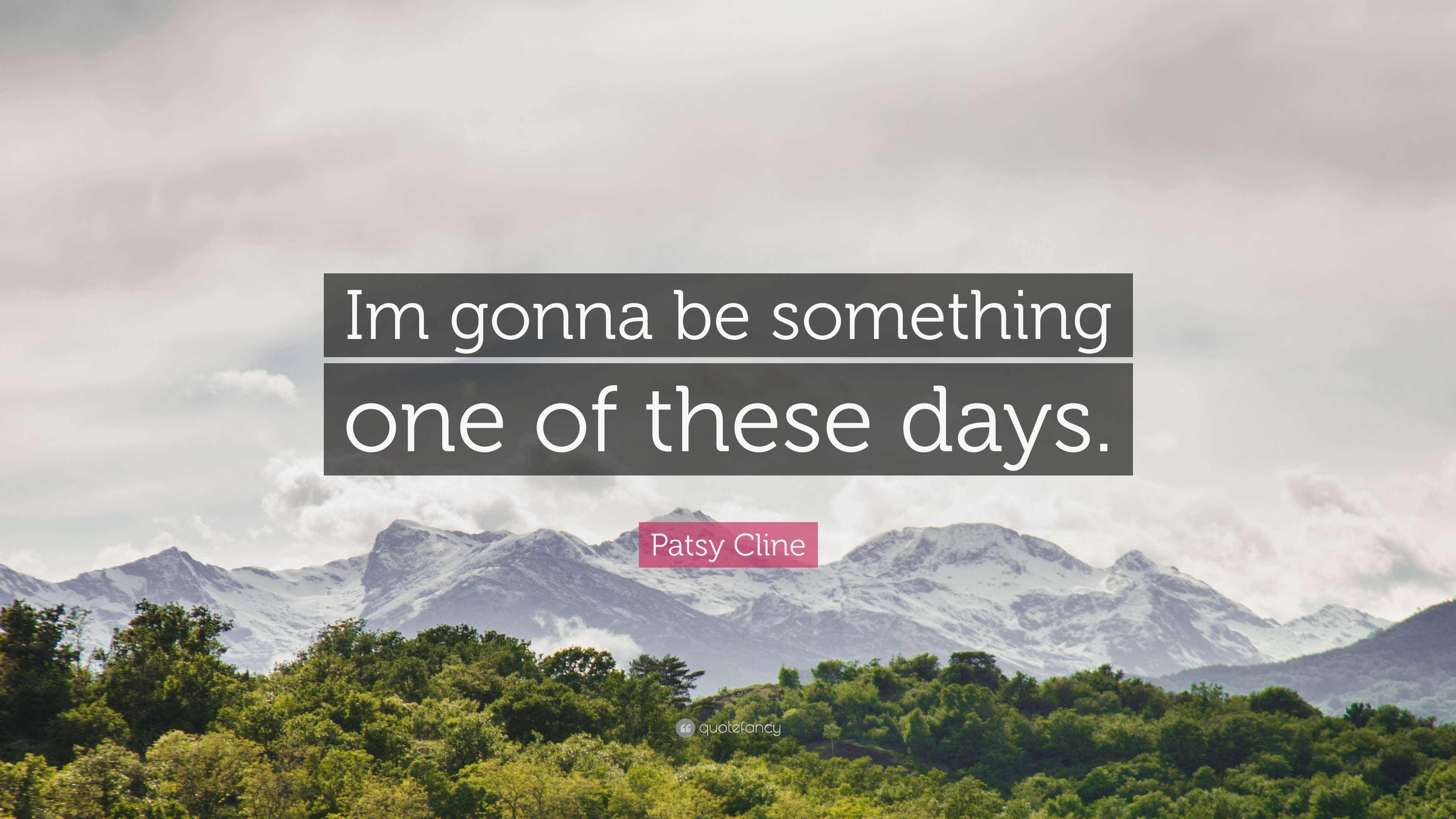 "Patsy Cline Quote: ""Im gonna be something one of these days."""