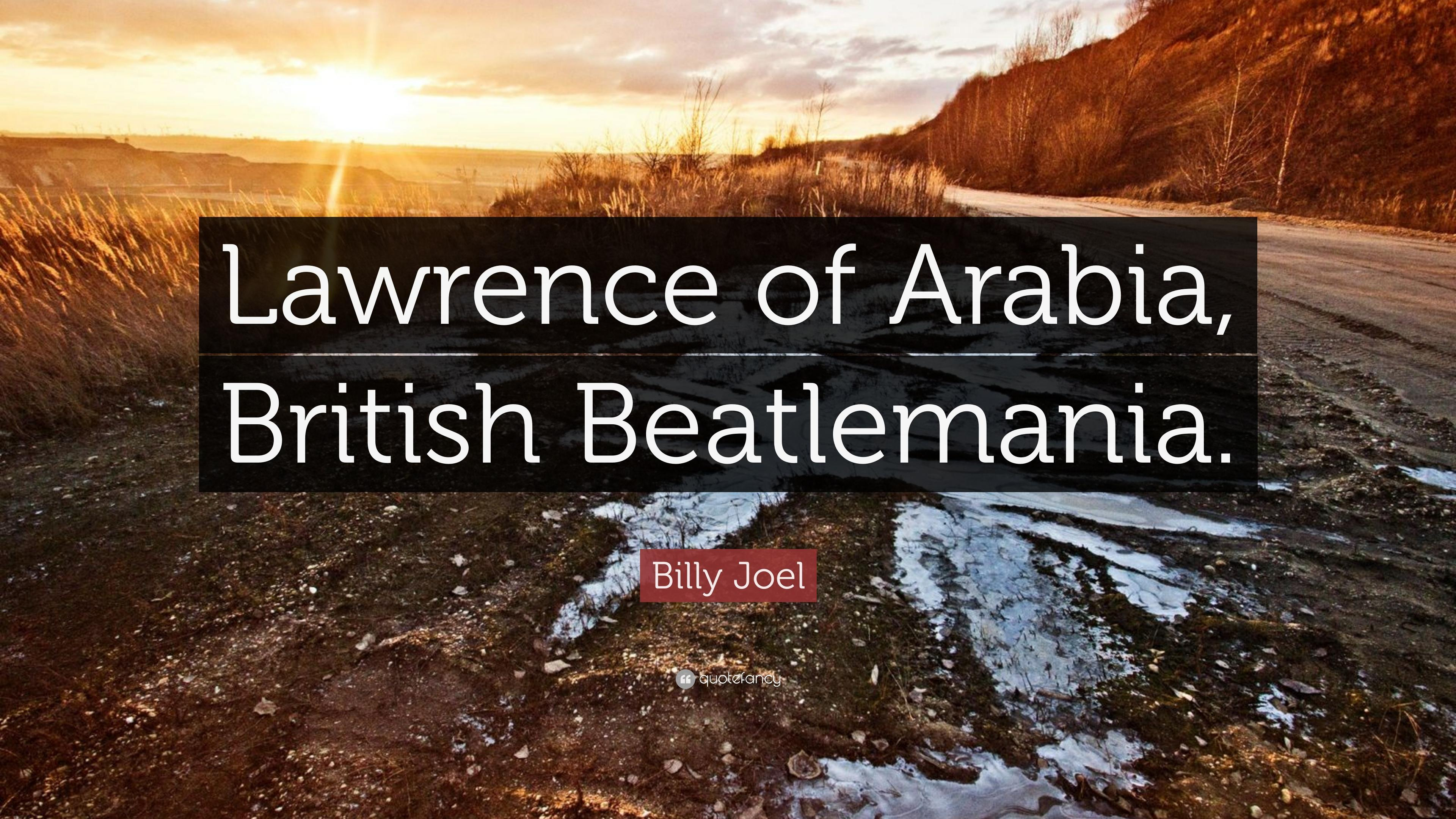 "Billy Joel Quote: ""Lawrence of Arabia, British Beatlemania."" (7 ..."