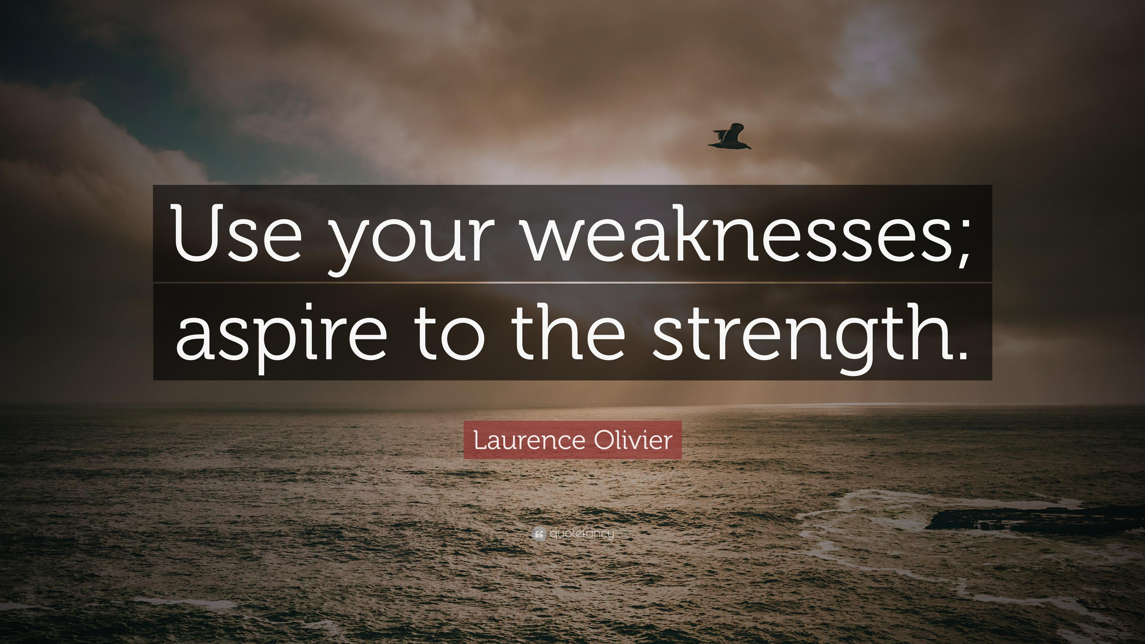 "Laurence Olivier Quote: ""Use your weaknesses; aspire to the strength"