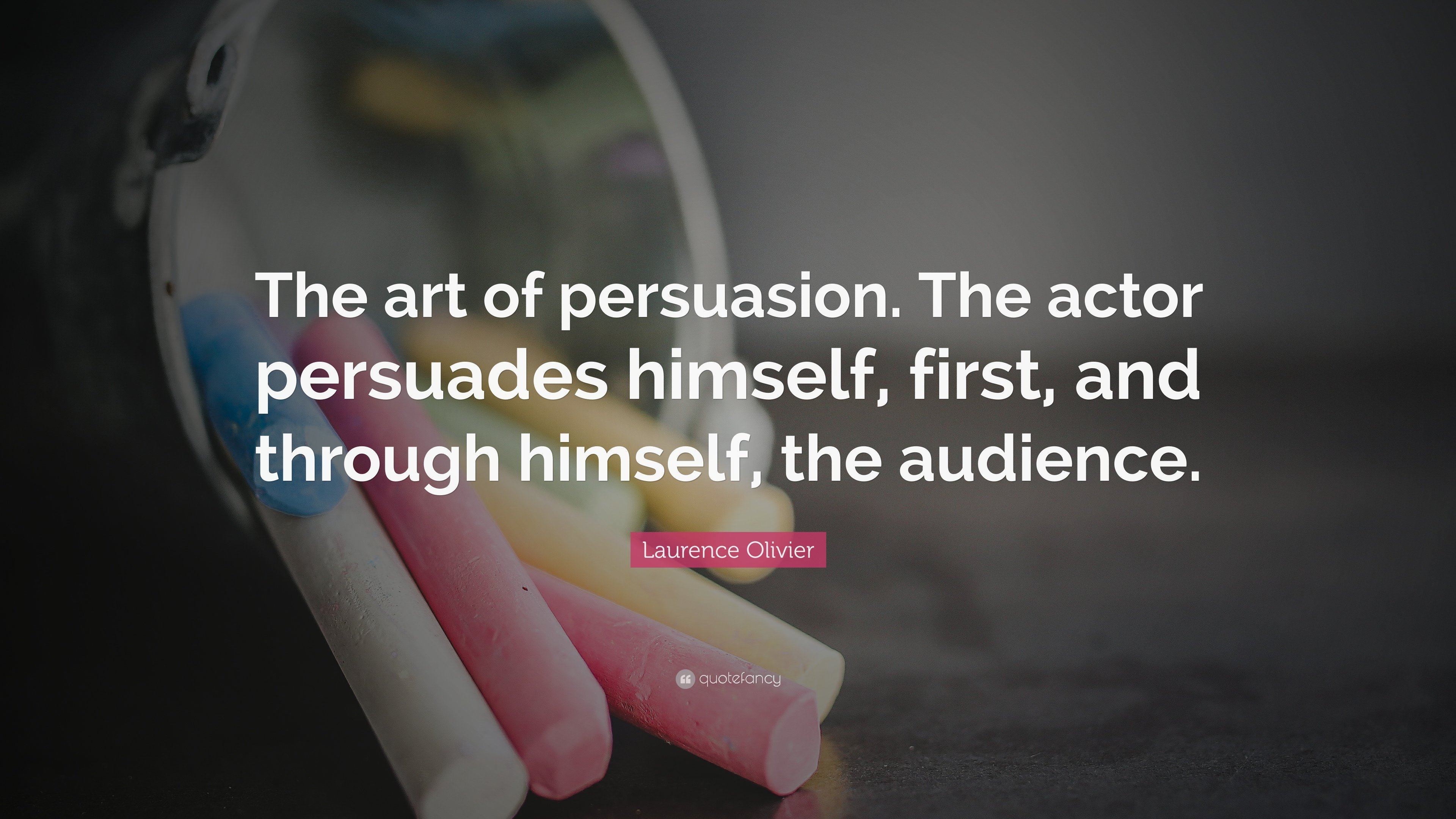 "Laurence Olivier Quote: ""The art of persuasion. The actor persuades"