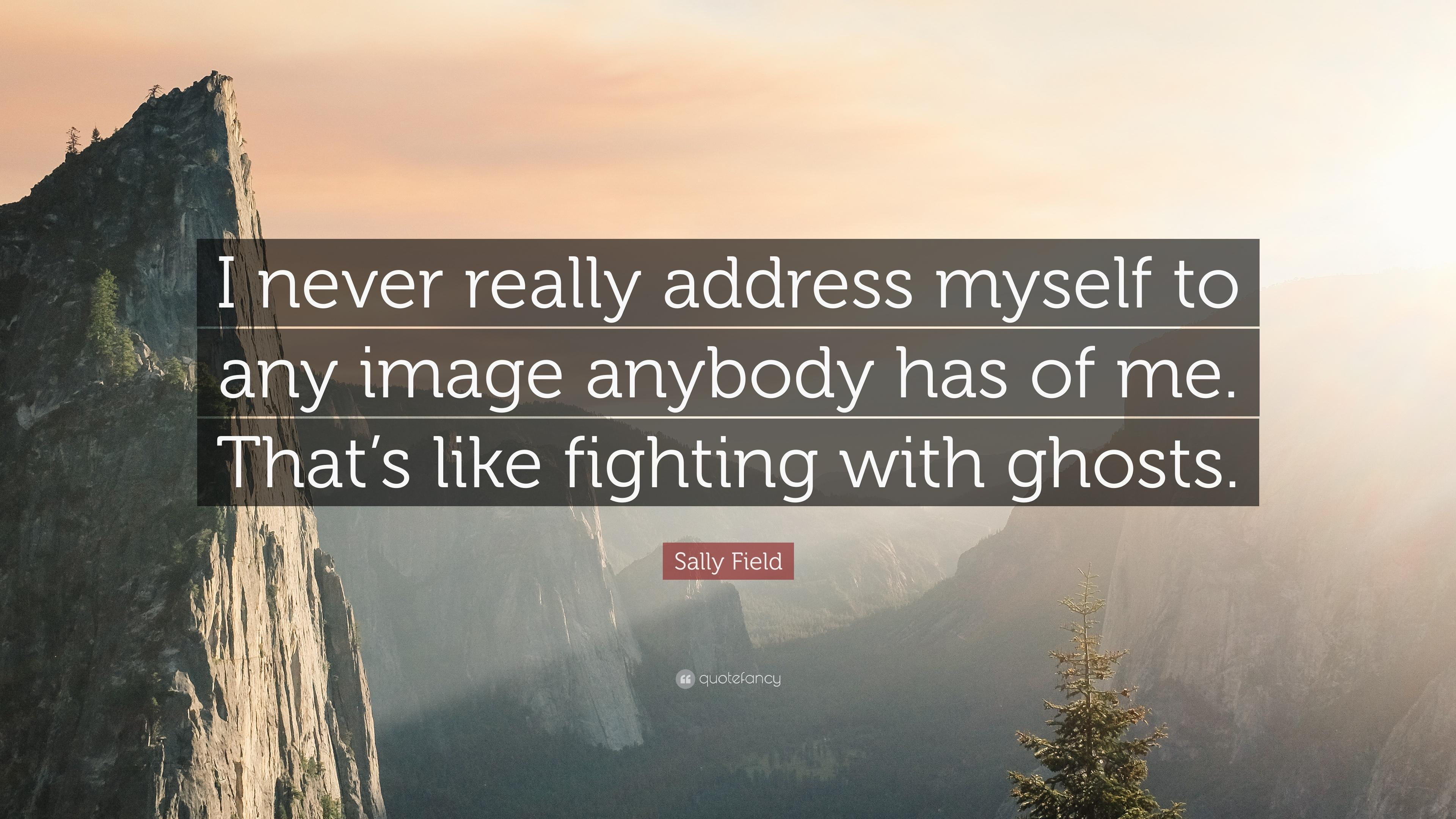 "Sally Field Quote: ""I never really address myself to any image"