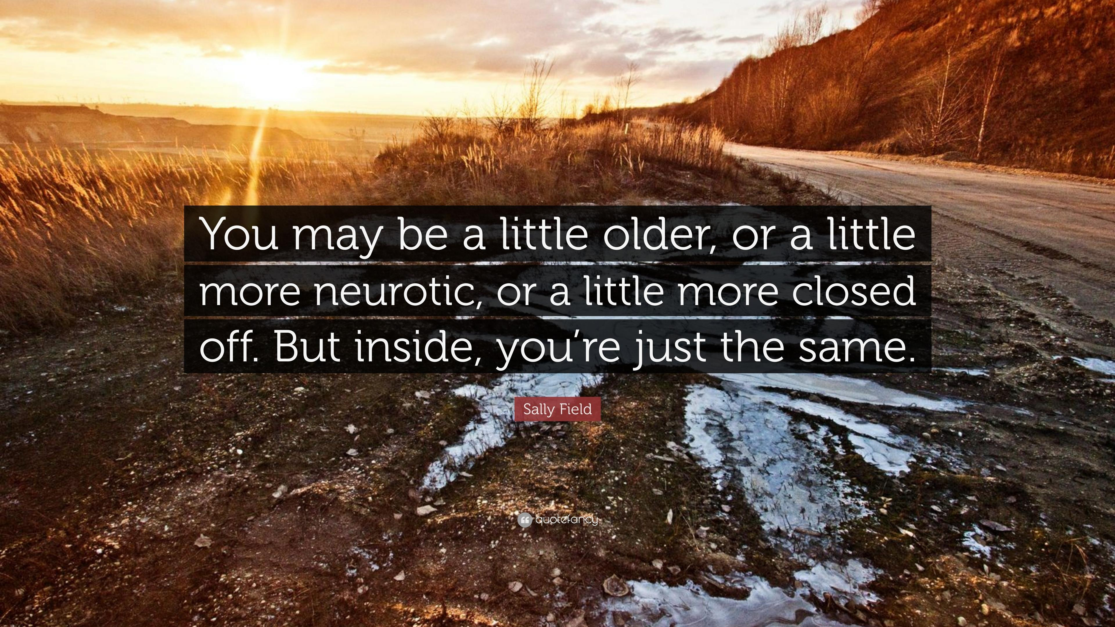 "Sally Field Quote: ""You may be a little older, or a little more"