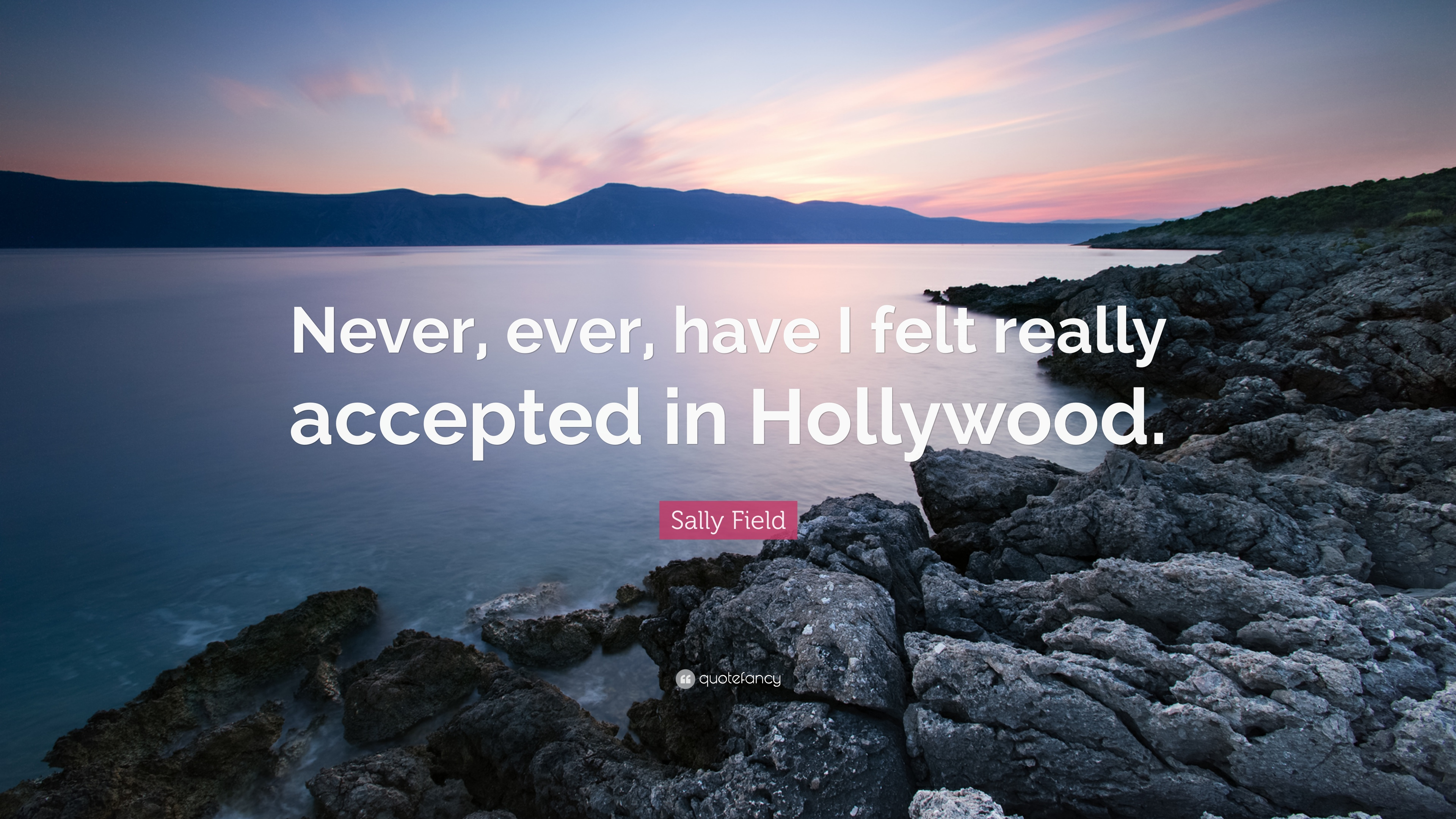 "Sally Field Quote: ""Never, ever, have I felt really accepted in"