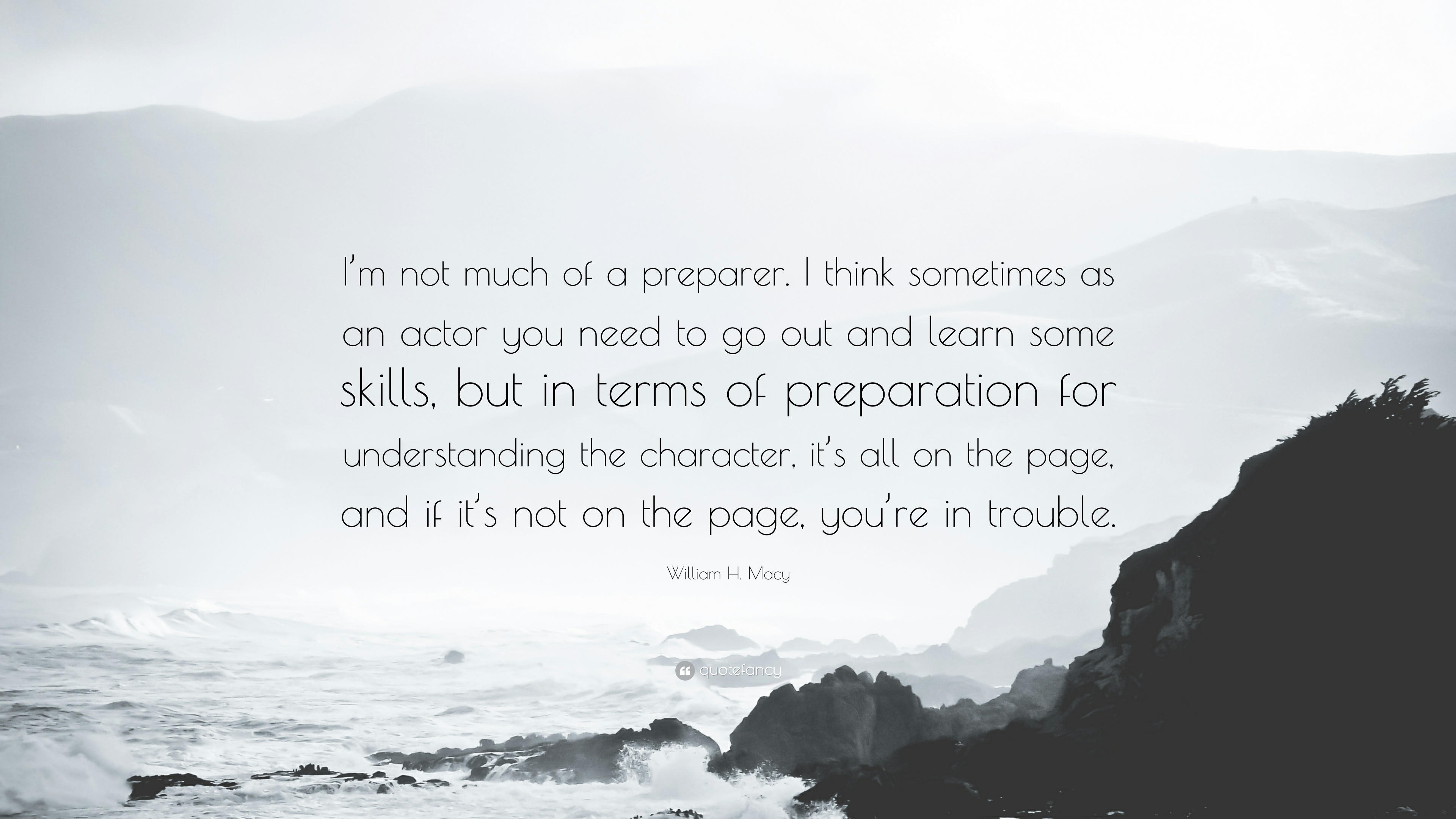 "William H. Macy Quote: ""I'm not much of a preparer. I think"