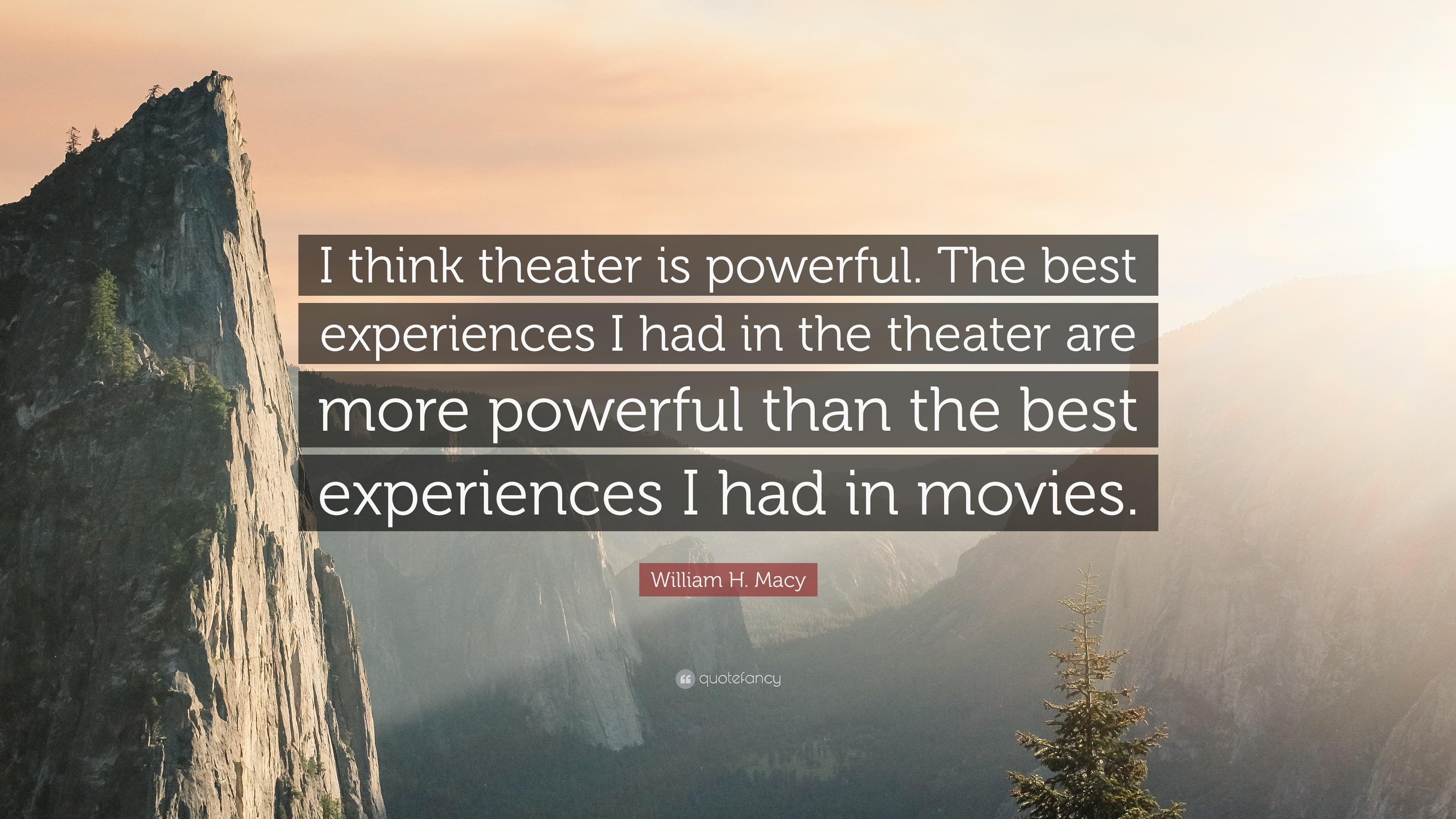 "William H. Macy Quote: ""I think theater is powerful. The best"