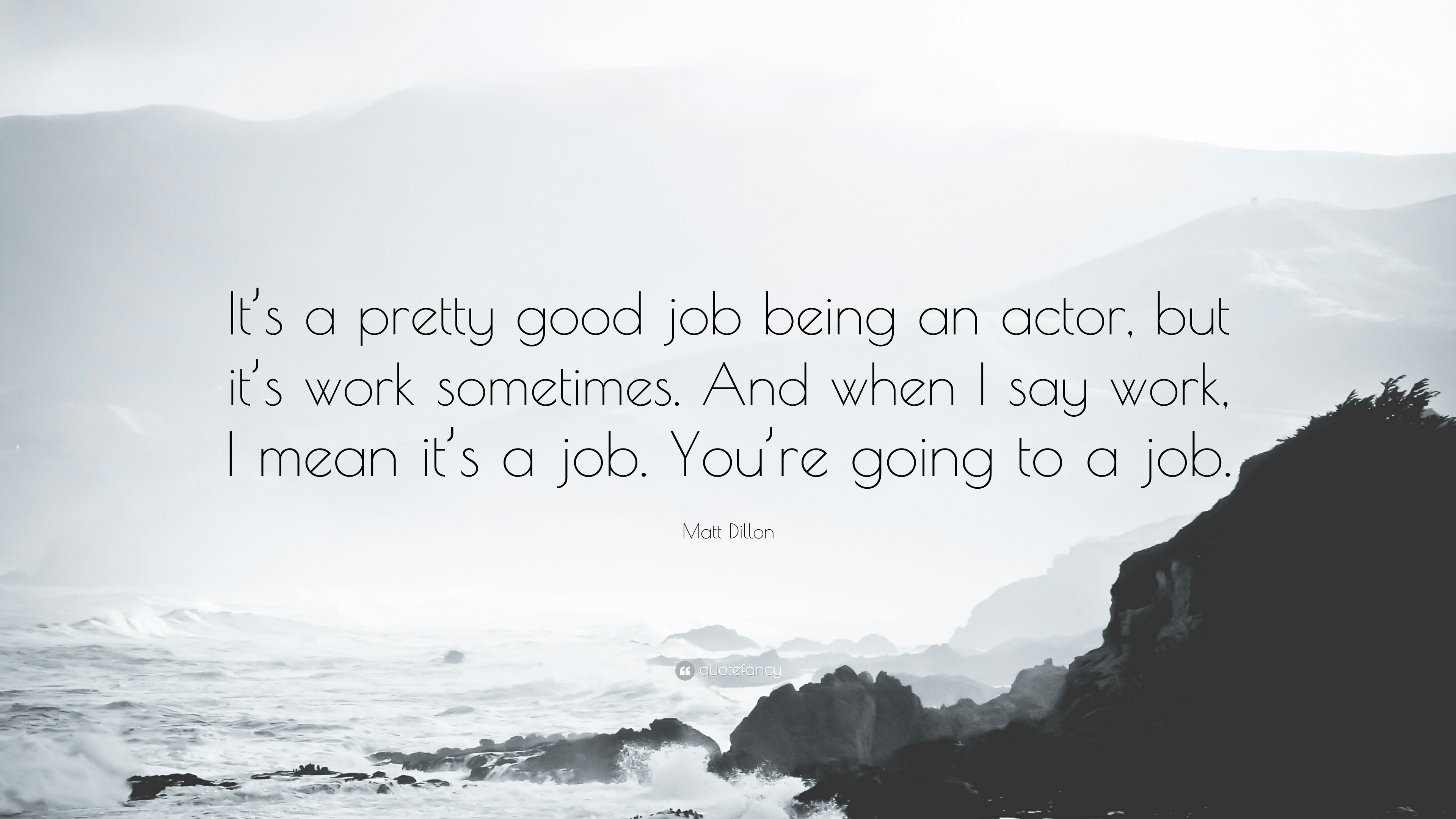 "Matt Dillon Quote: ""It's a pretty good job being an actor, but it's"
