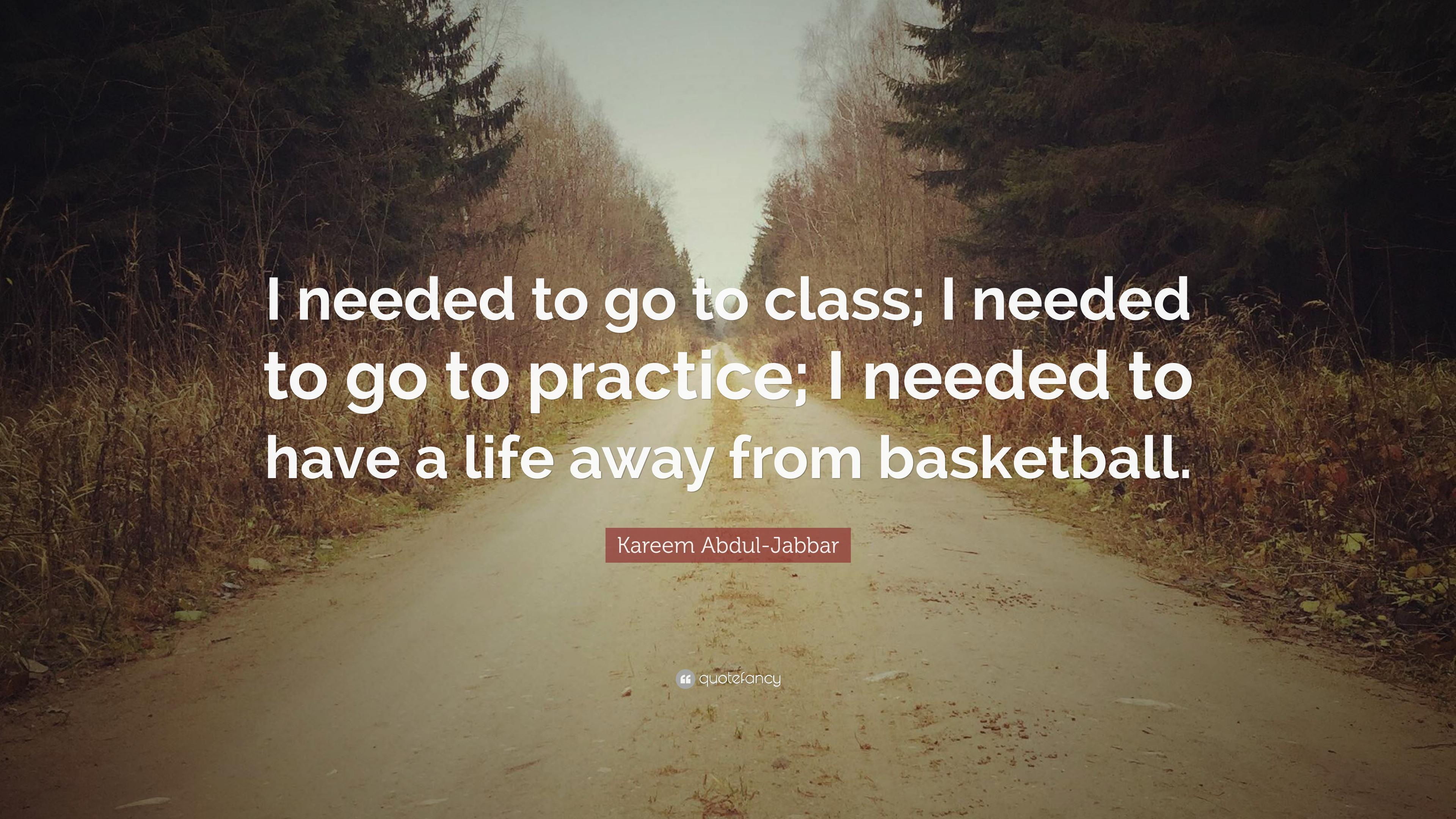 "Kareem Abdul-Jabbar Quote: ""I needed to go to class; I needed to go ..."