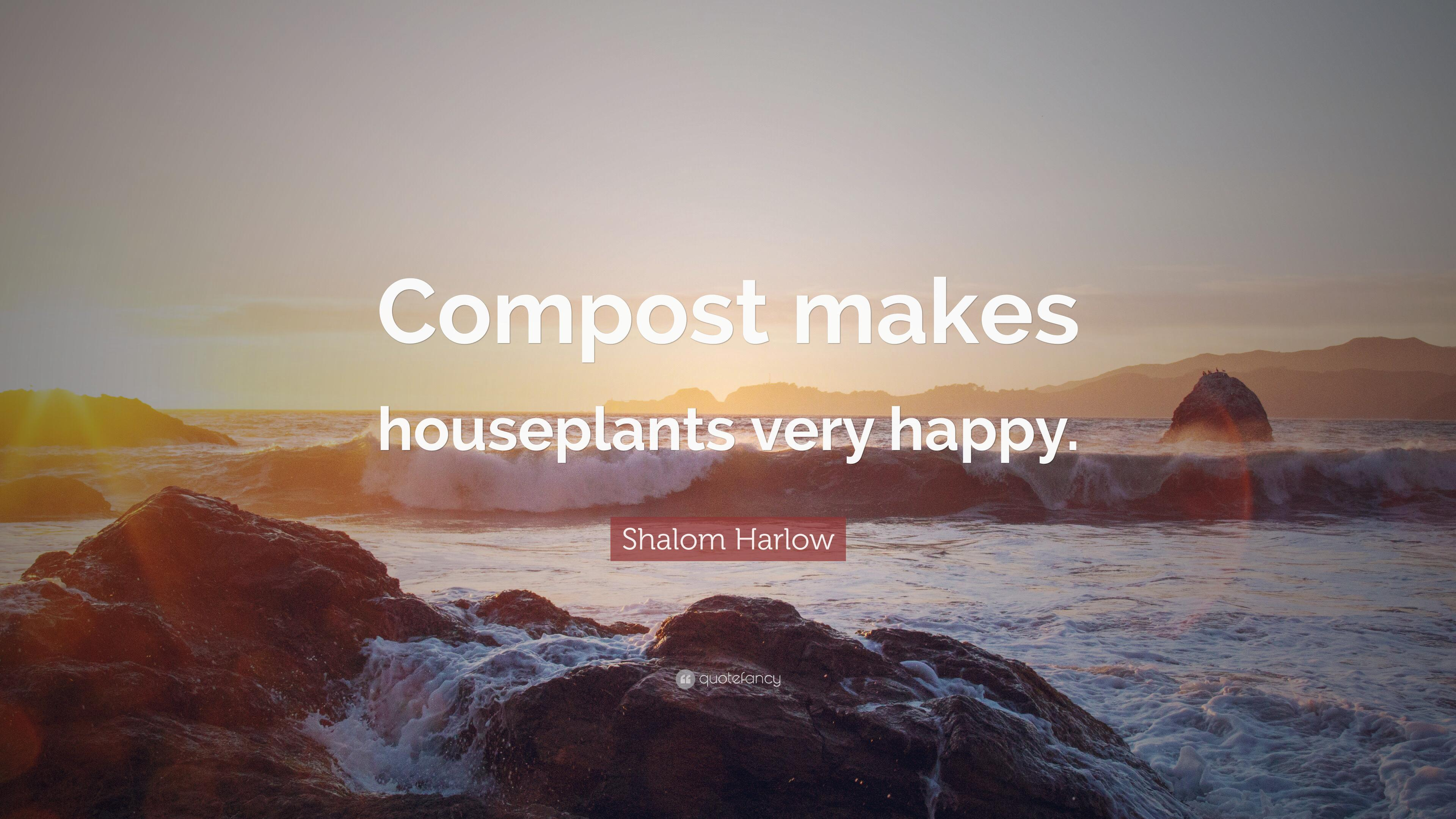 "Shalom Harlow Quote: ""Compost makes houseplants very happy."" (7 ..."