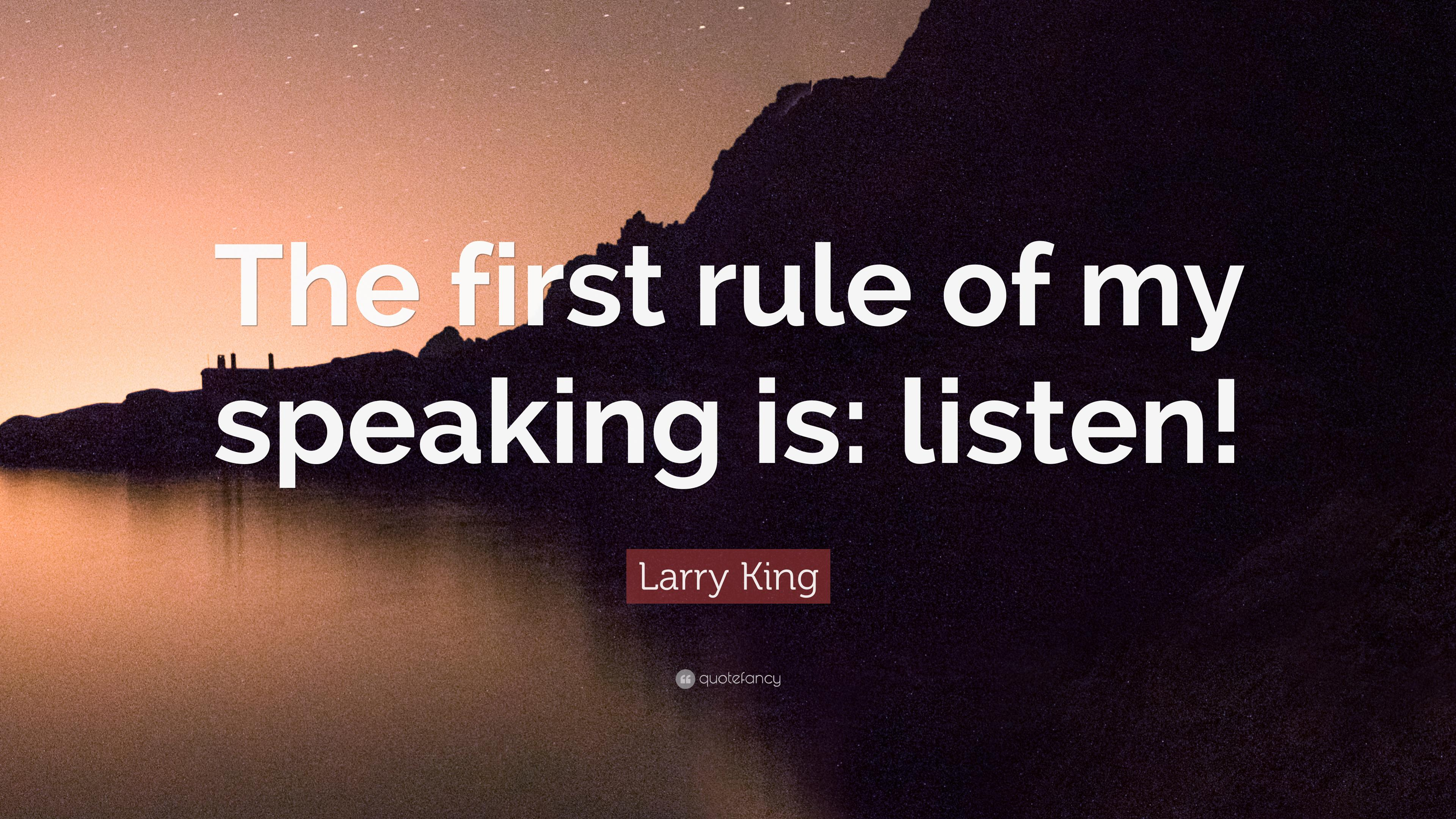 "Larry King Quote: ""The first rule of my speaking is: listen!"""