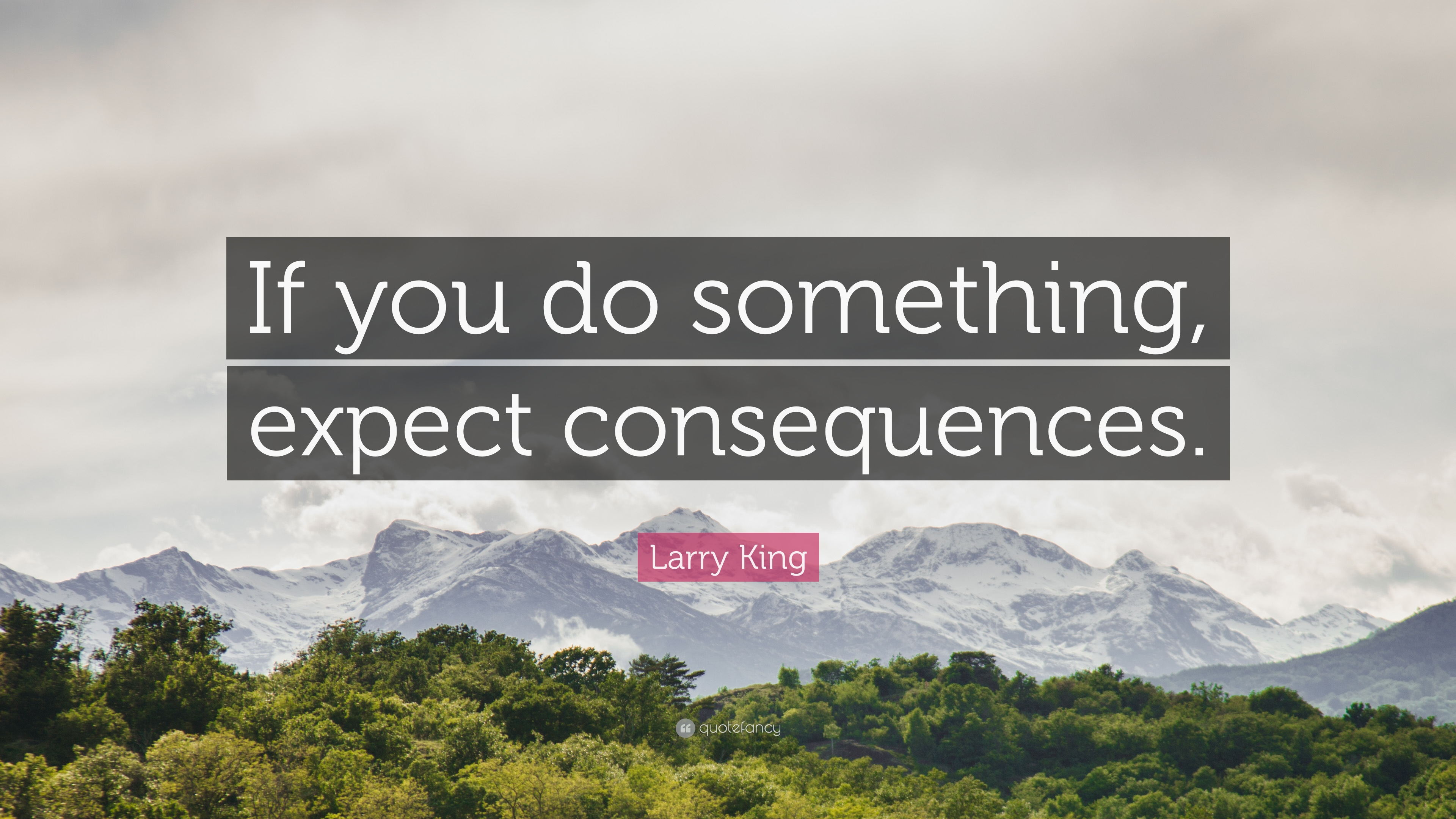 "Larry King Quote: ""If you do something, expect consequences."""