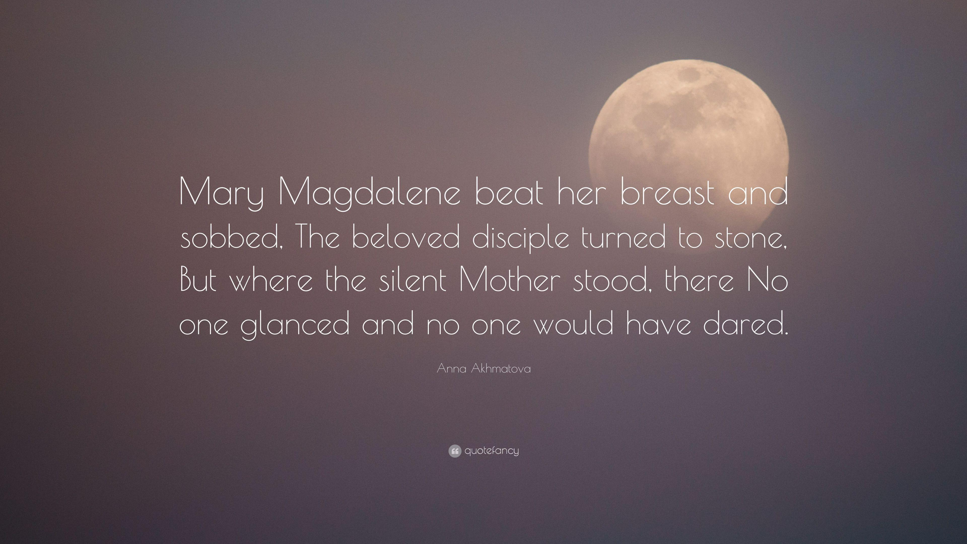 "Anna Akhmatova Quote: ""Mary Magdalene beat her breast and sobbed ..."