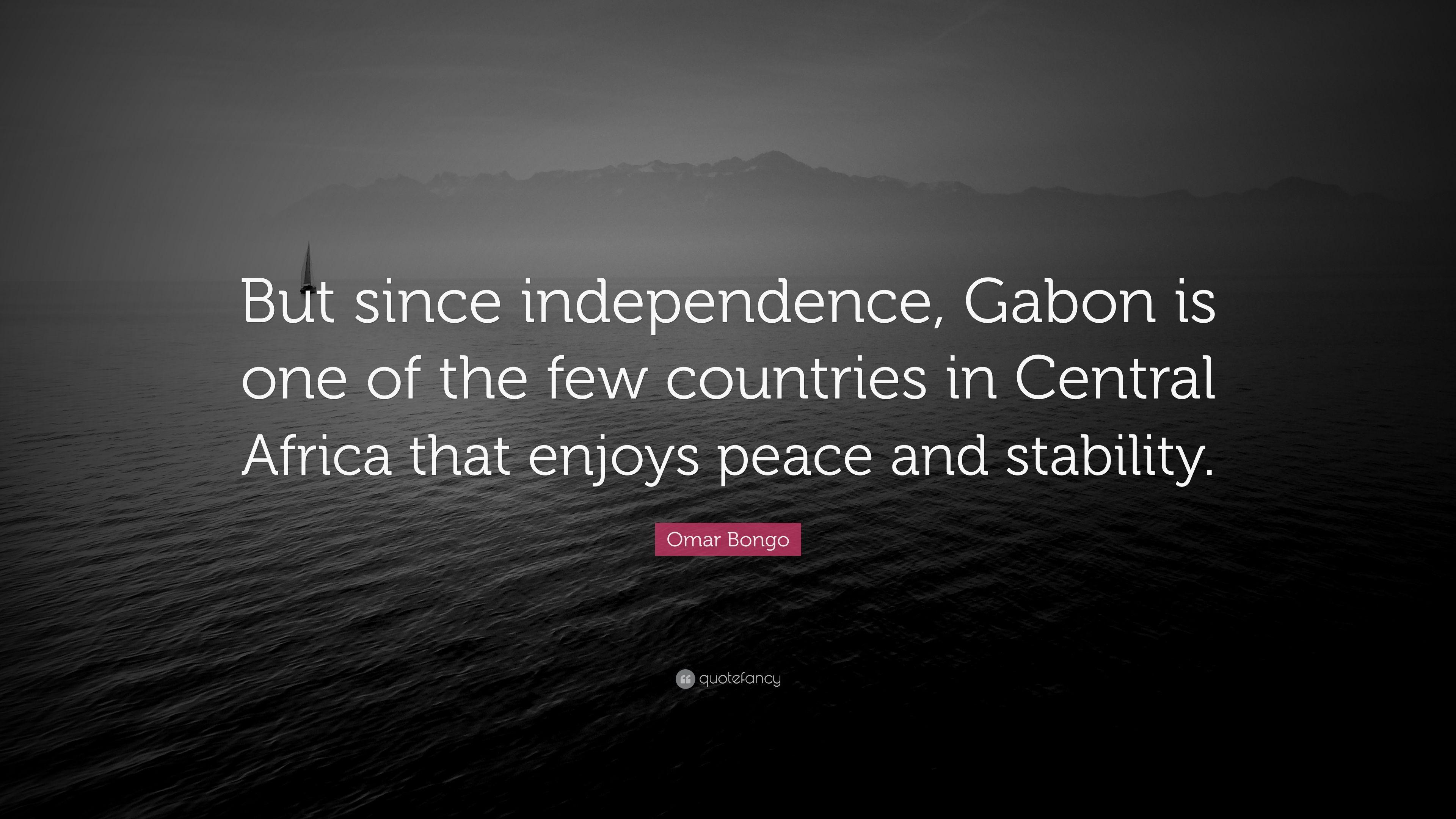 "Omar Bongo Quote: ""But since independence, Gabon is one of the few"