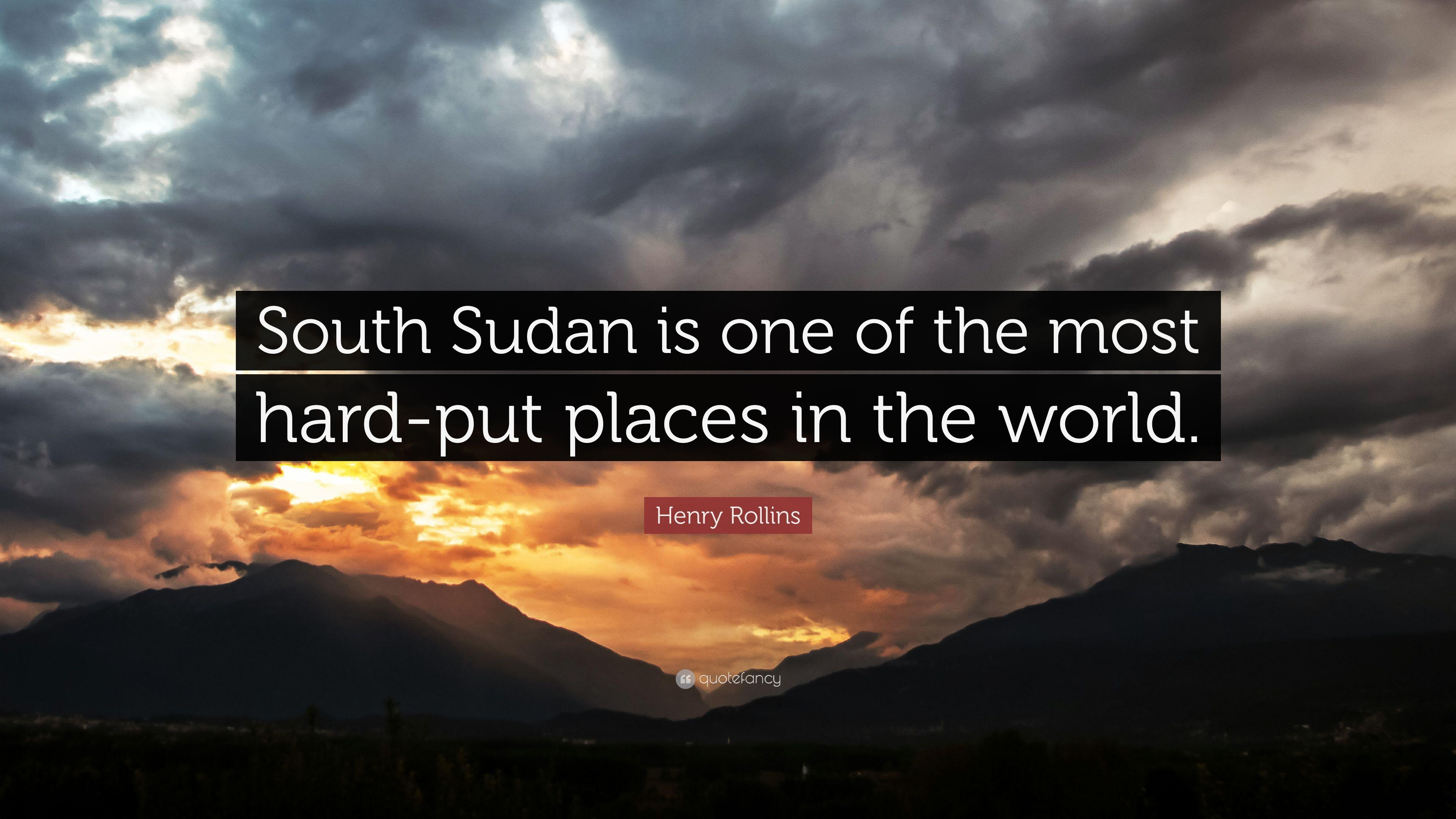 "Henry Rollins Quote: ""South Sudan is one of the most hard-put places ..."