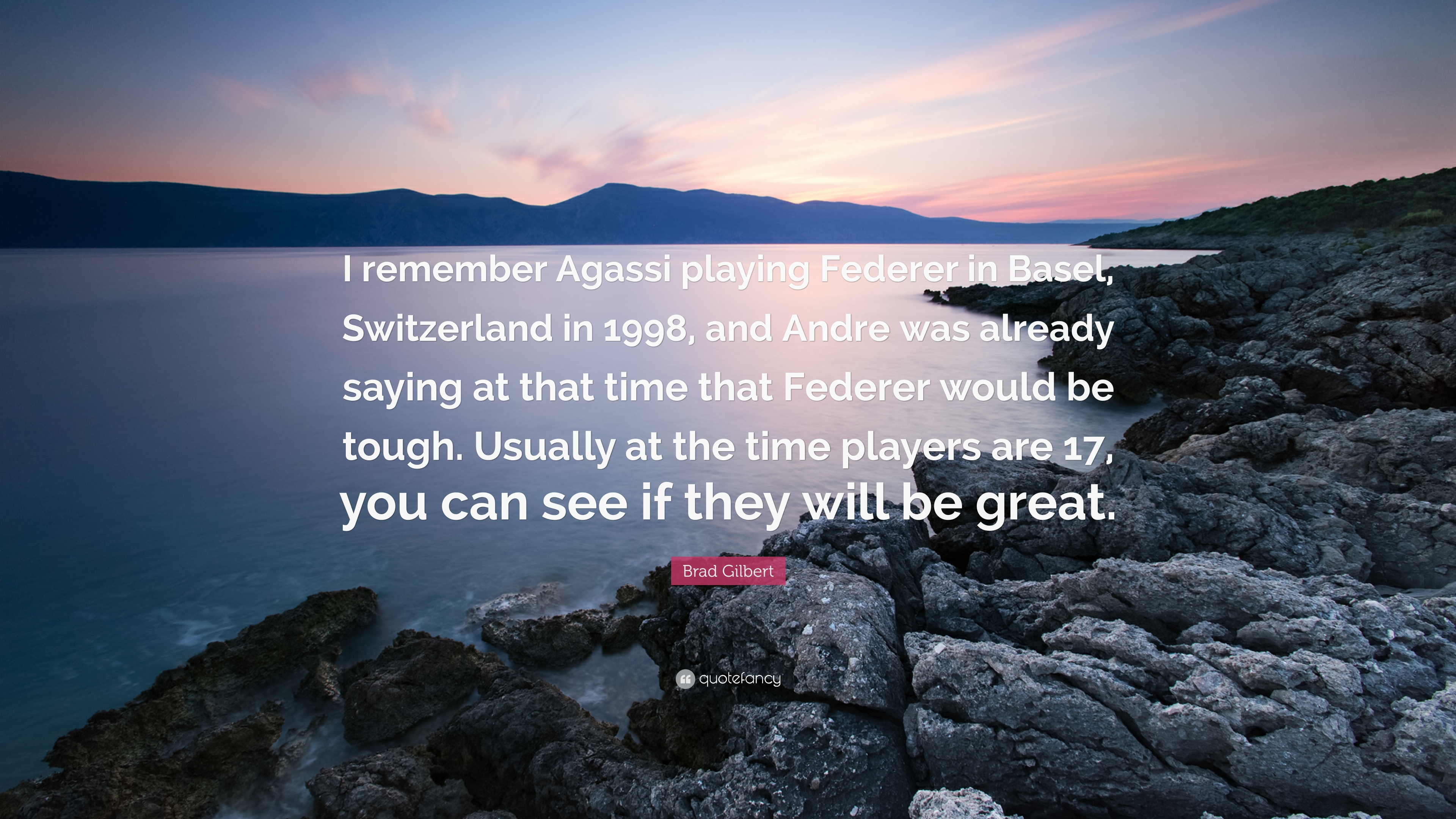 "Brad Gilbert Quote: ""I remember Agassi playing Federer in Basel"