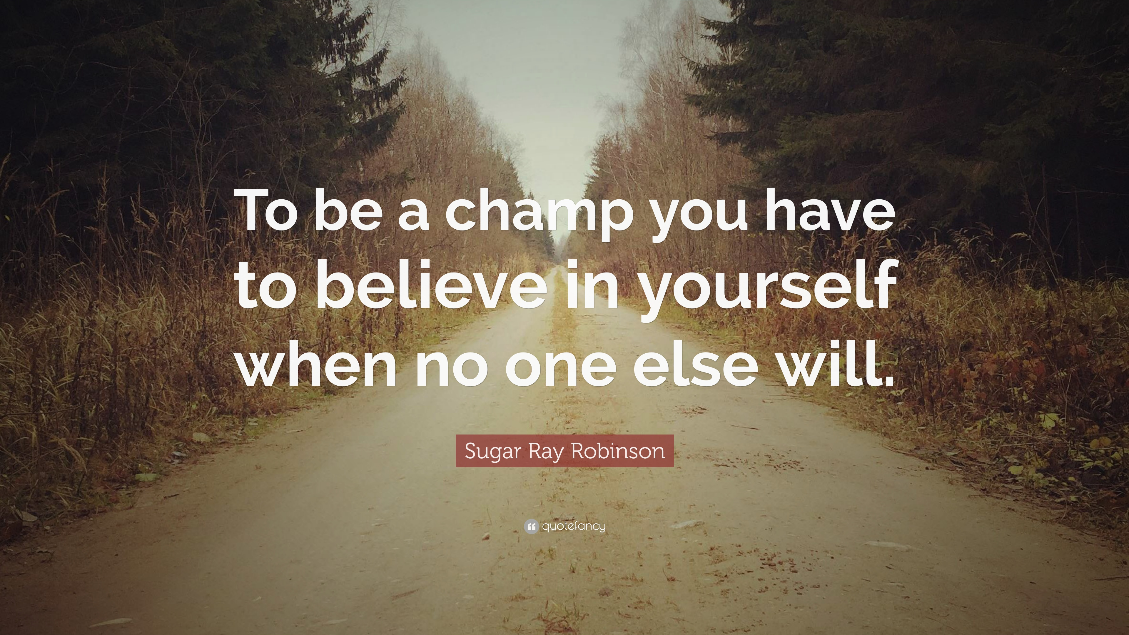 "Sugar Ray Robinson Quote: ""To be a champ you have to believe in ..."