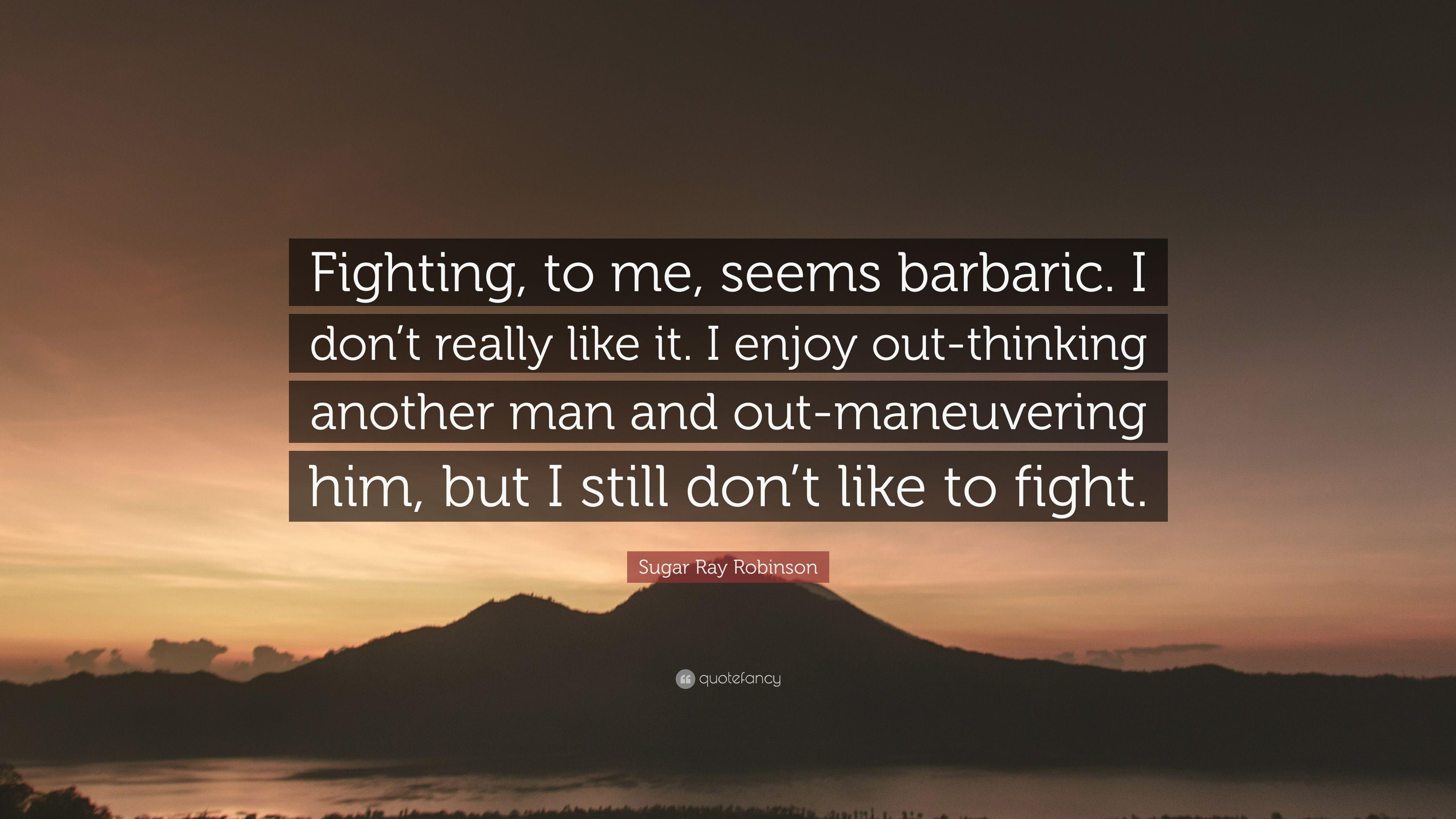 "Sugar Ray Robinson Quote: ""Fighting, to me, seems barbaric. I don't ..."