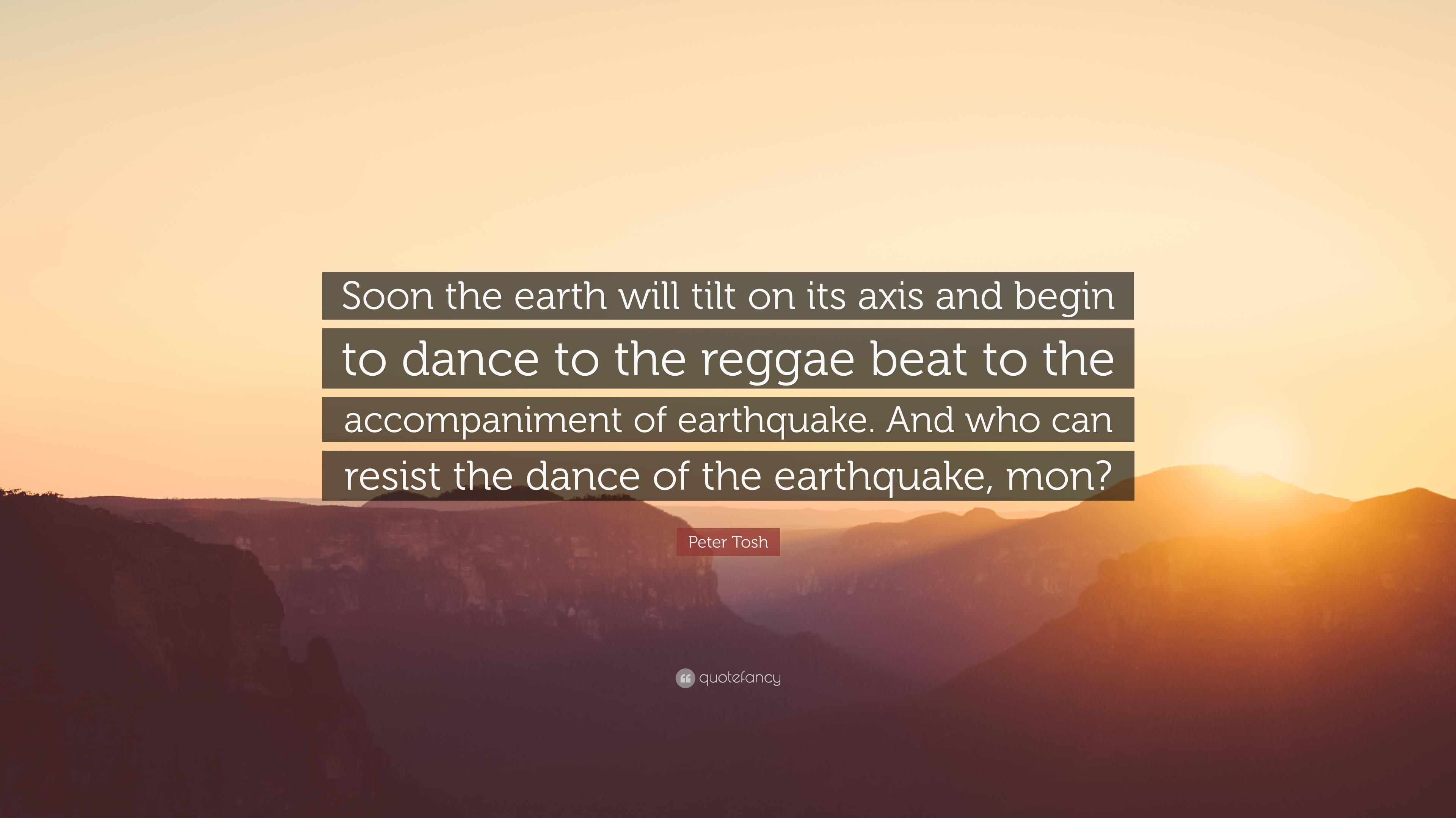 "Peter Tosh Quote: ""Soon the earth will tilt on its axis and begin to"