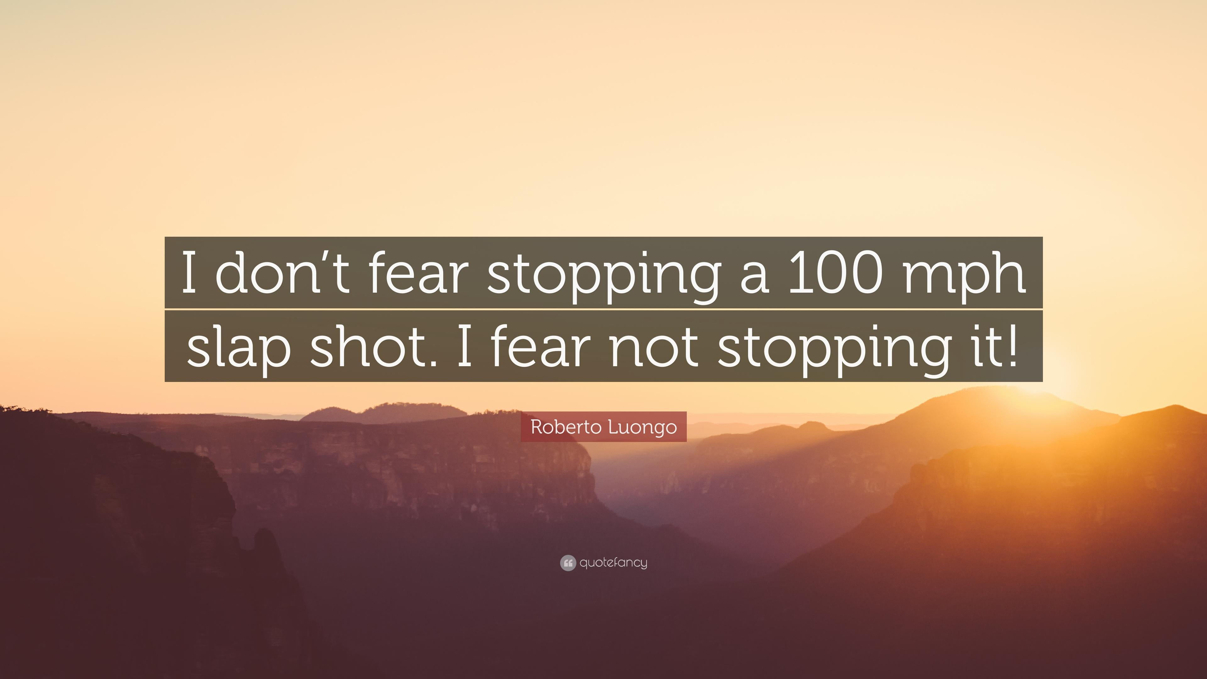 "Roberto Luongo Quote: ""I don't fear stopping a 100 mph slap shot. I"