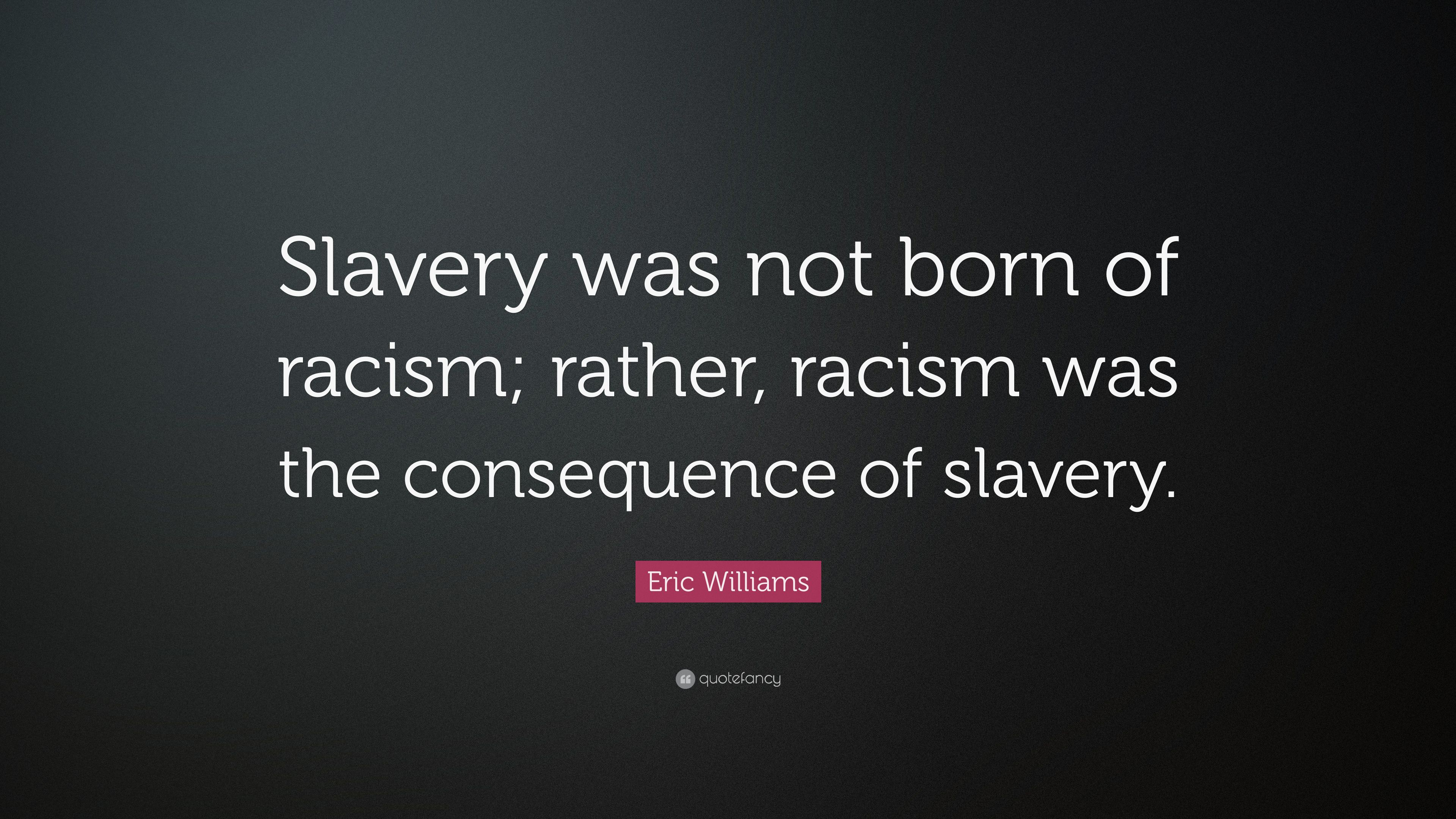 "Eric Williams Quote: ""Slavery was not born of racism; rather"